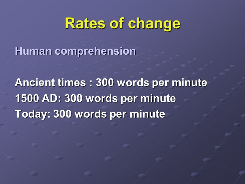 Rates of change Human comprehension Ancient times : 300 words per minute 1500 AD: 300 words per minute Today: 300 words per minute