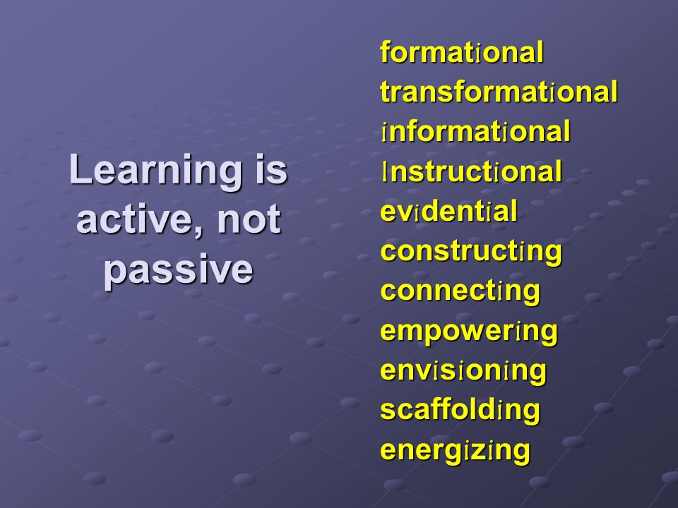 Learning is active, not passive formational transformational informational Instructional ev i dential constructing connecting empowering envisioning s