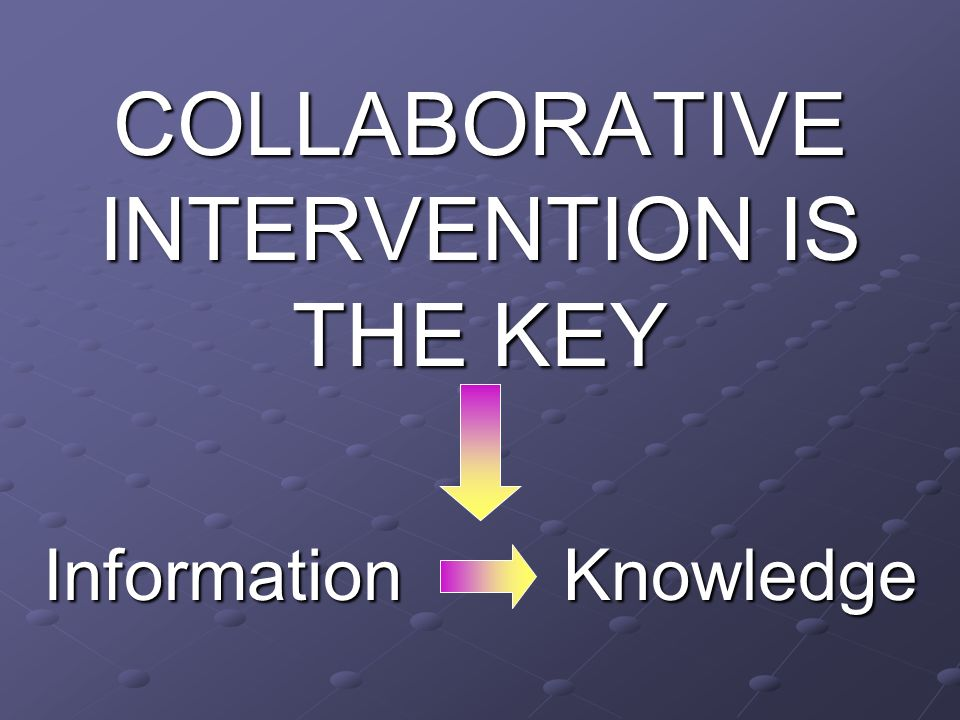 COLLABORATIVE INTERVENTION IS THE KEY Information Knowledge