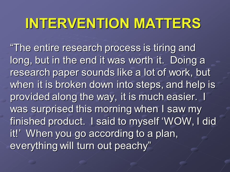 INTERVENTION MATTERS The entire research process is tiring and long, but in the end it was worth it. Doing a research paper sounds like a lot of work,
