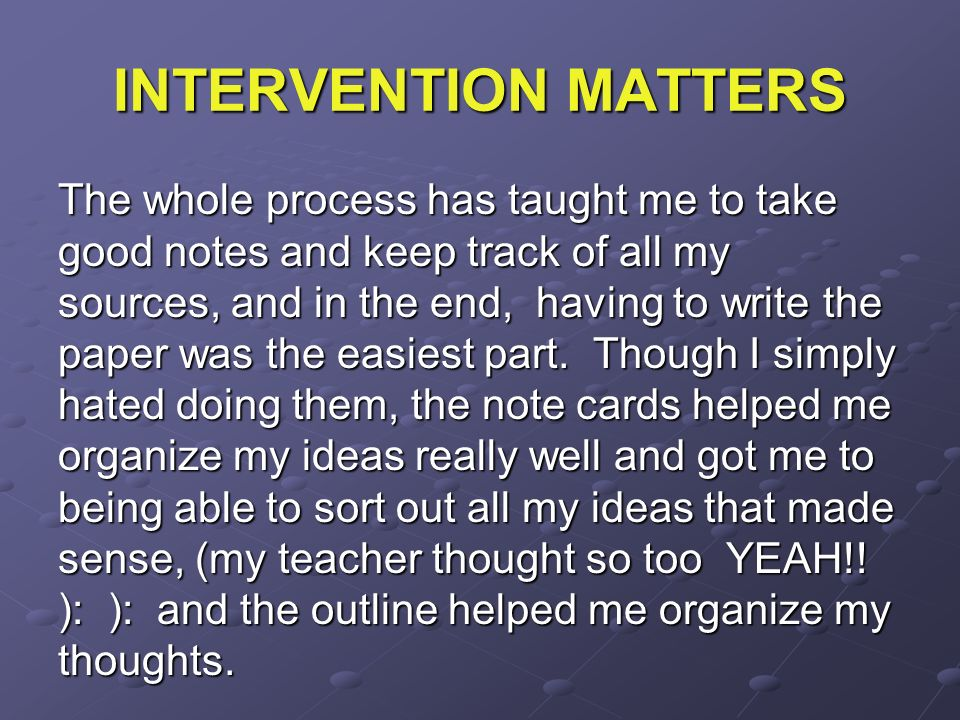 INTERVENTION MATTERS The whole process has taught me to take good notes and keep track of all my sources, and in the end, having to write the paper wa