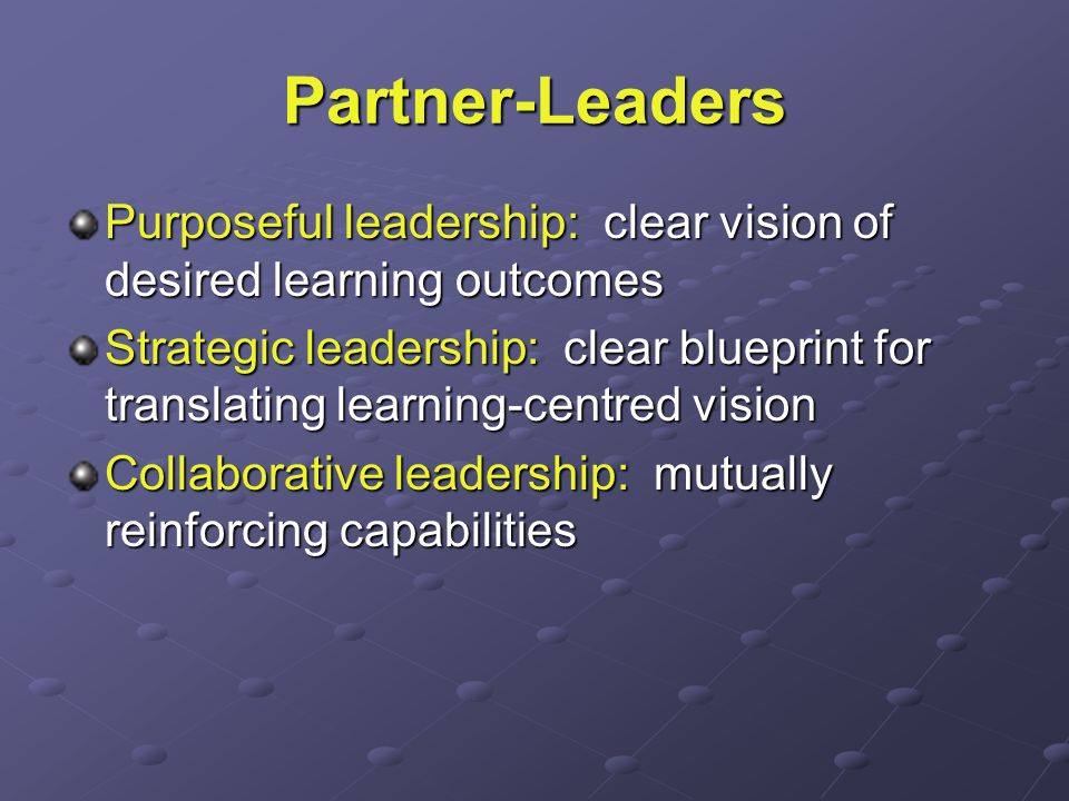Partner-Leaders Purposeful leadership: clear vision of desired learning outcomes Strategic leadership: clear blueprint for translating learning-centre