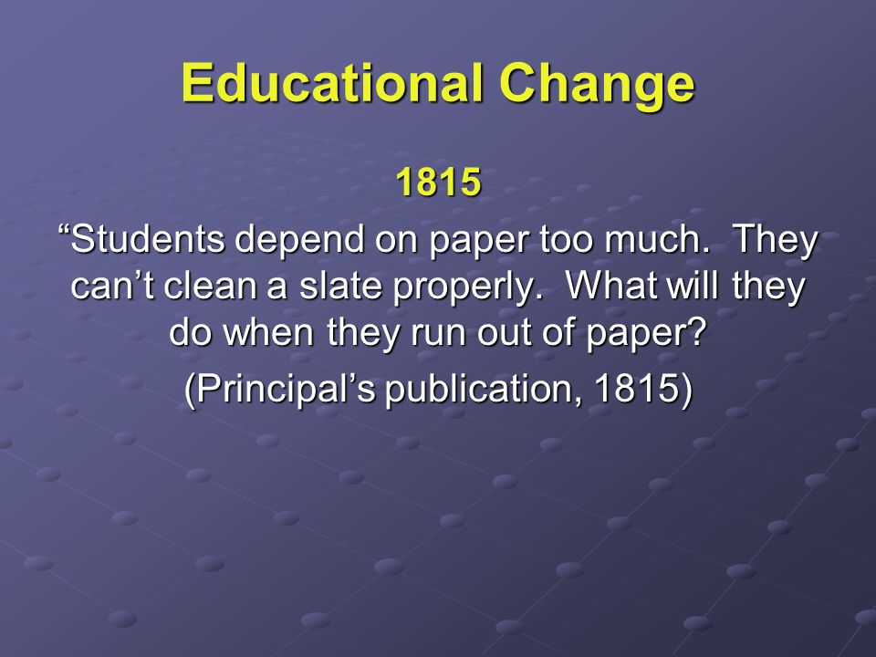 Educational Change 1815 Students depend on paper too much. They cant clean a slate properly. What will they do when they run out of paper? (Principals