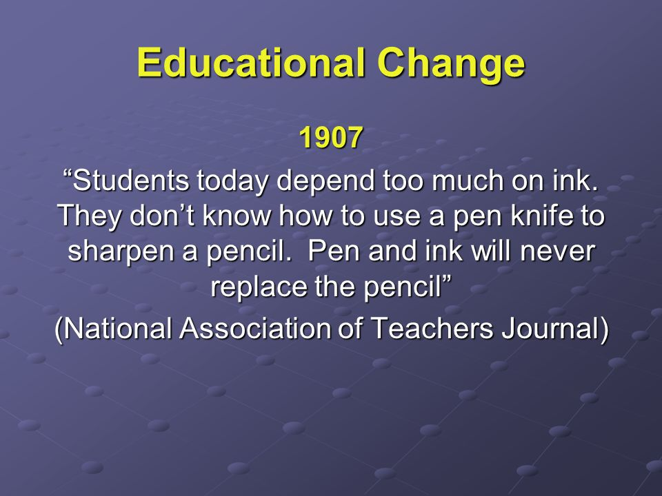 Educational Change 1907 Students today depend too much on ink. They dont know how to use a pen knife to sharpen a pencil. Pen and ink will never repla
