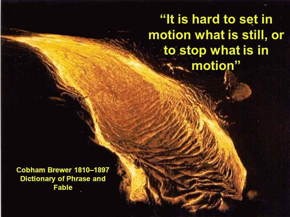 It is hard to set in motion what is still, or to stop what is in motion Cobham Brewer 1810–1897 Dictionary of Phrase and Fable