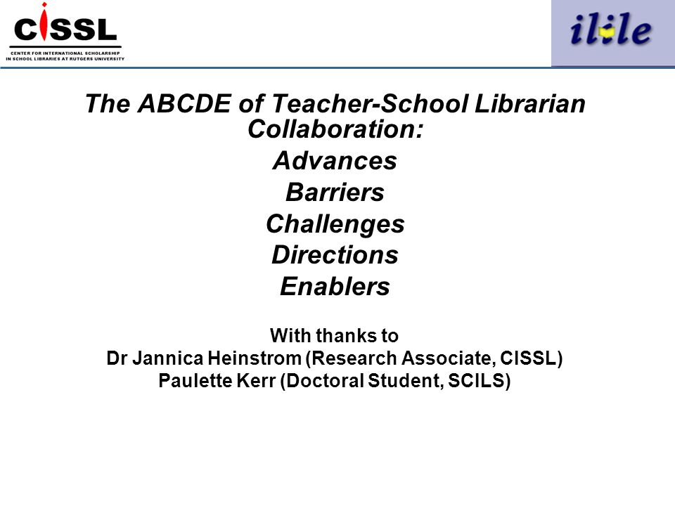 The ABCDE of Teacher-School Librarian Collaboration: Advances Barriers Challenges Directions Enablers With thanks to Dr Jannica Heinstrom (Research As