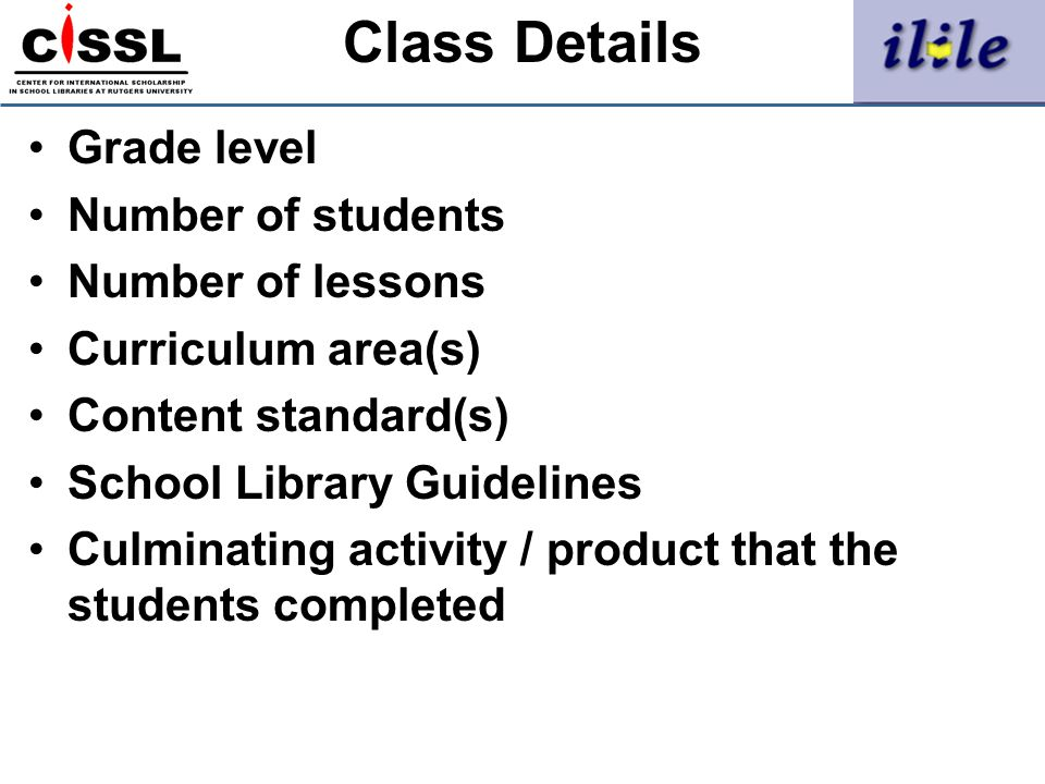 Class Details Grade level Number of students Number of lessons Curriculum area(s) Content standard(s) School Library Guidelines Culminating activity /