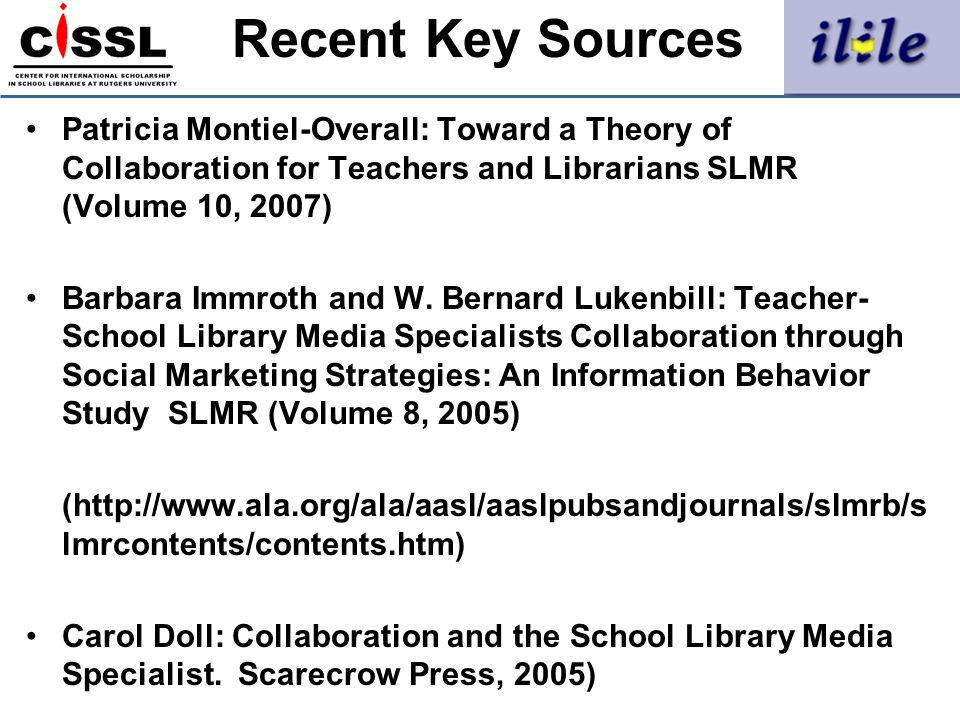 Recent Key Sources Patricia Montiel-Overall: Toward a Theory of Collaboration for Teachers and Librarians SLMR (Volume 10, 2007) Barbara Immroth and W