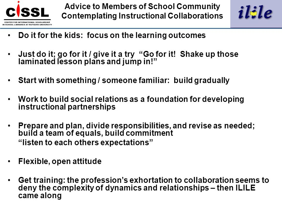 Advice to Members of School Community Contemplating Instructional Collaborations Do it for the kids: focus on the learning outcomes Just do it; go for