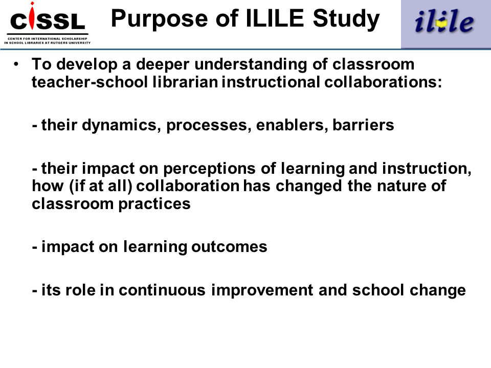 Purpose of ILILE Study To develop a deeper understanding of classroom teacher-school librarian instructional collaborations: - their dynamics, process