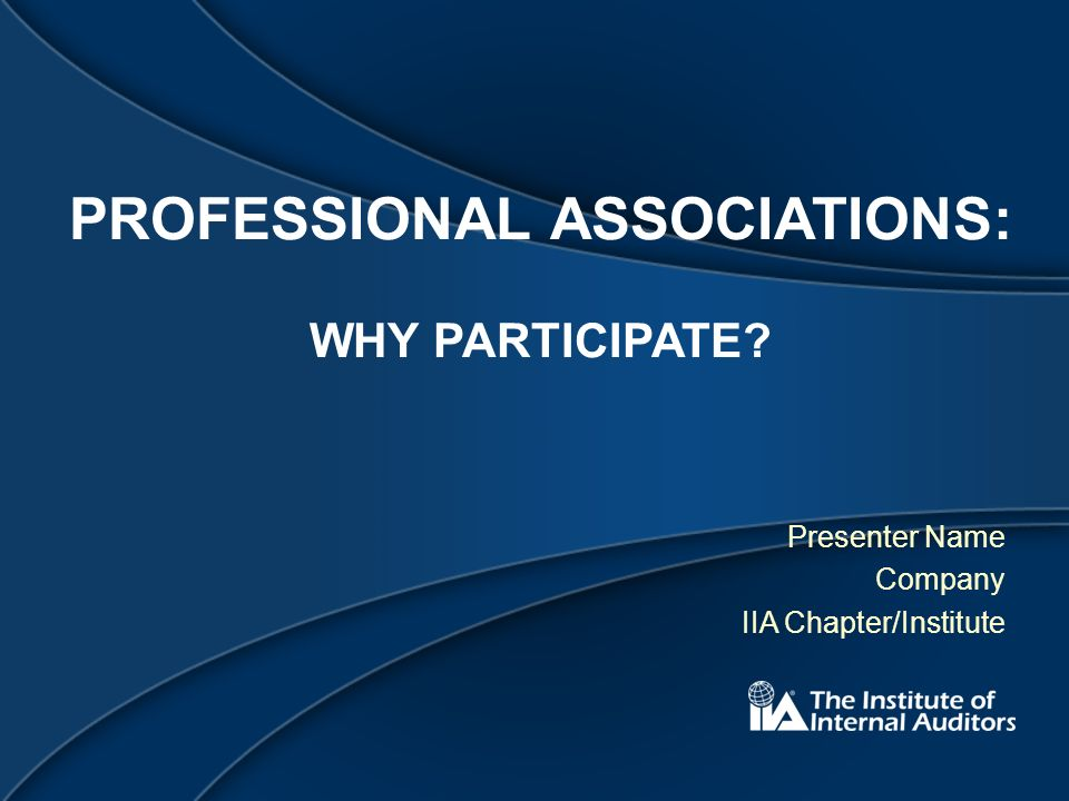PROFESSIONAL ASSOCIATIONS: WHY PARTICIPATE Presenter Name Company IIA Chapter/Institute
