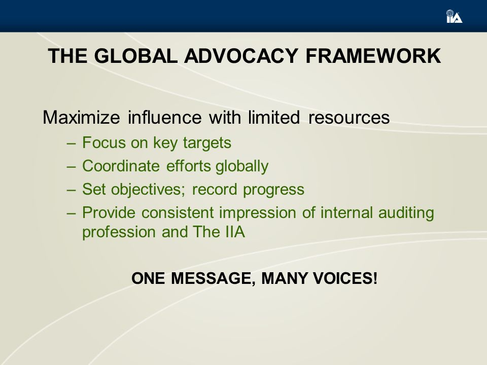 THE GLOBAL ADVOCACY FRAMEWORK Maximize influence with limited resources –Focus on key targets –Coordinate efforts globally –Set objectives; record progress –Provide consistent impression of internal auditing profession and The IIA ONE MESSAGE, MANY VOICES!