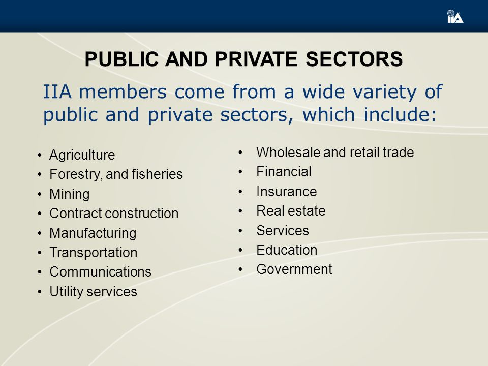 PUBLIC AND PRIVATE SECTORS Agriculture Forestry, and fisheries Mining Contract construction Manufacturing Transportation Communications Utility services Wholesale and retail trade Financial Insurance Real estate Services Education Government IIA members come from a wide variety of public and private sectors, which include: