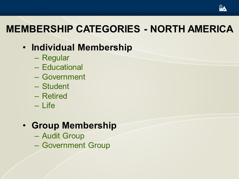 MEMBERSHIP CATEGORIES - NORTH AMERICA Individual Membership –Regular –Educational –Government –Student –Retired –Life Group Membership –Audit Group –Government Group