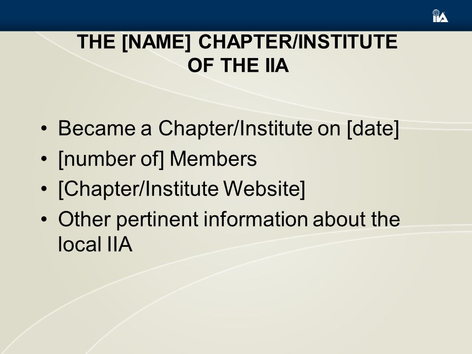 THE [NAME] CHAPTER/INSTITUTE OF THE IIA Became a Chapter/Institute on [date] [number of] Members [Chapter/Institute Website] Other pertinent information about the local IIA