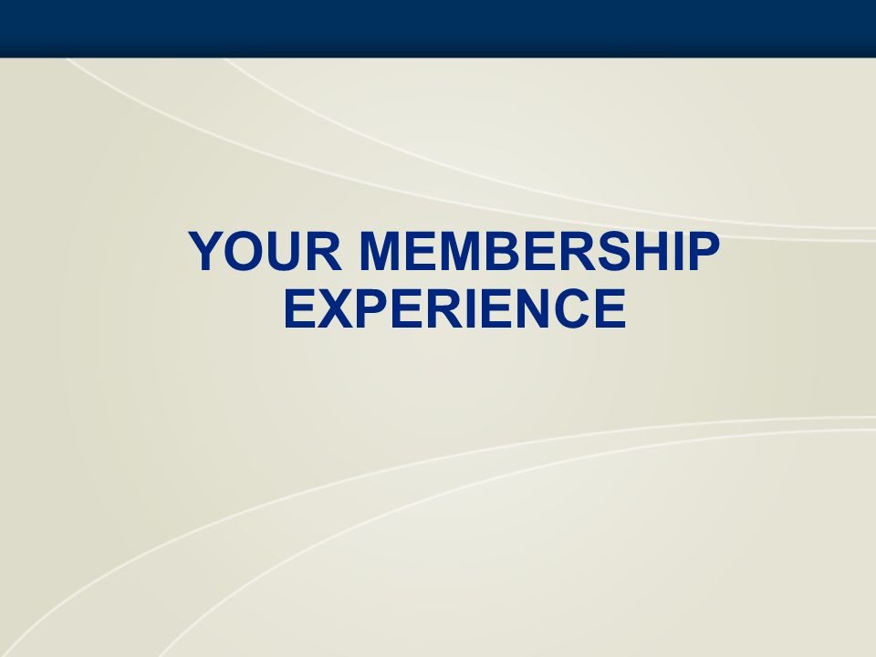 YOUR MEMBERSHIP EXPERIENCE