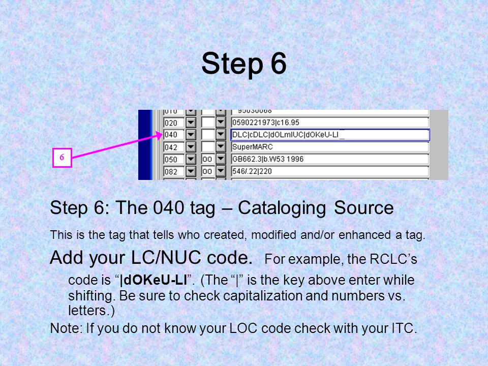 Step 6 Step 6: The 040 tag – Cataloging Source This is the tag that tells who created, modified and/or enhanced a tag.