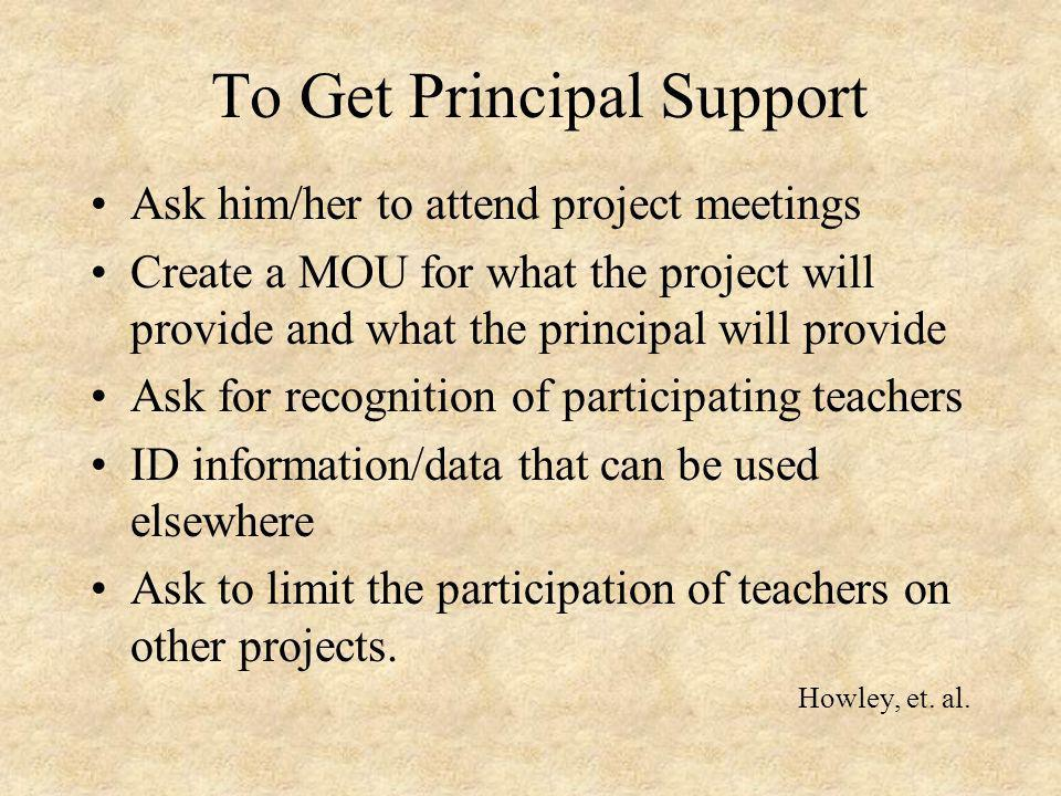 To Get Principal Support Ask him/her to attend project meetings Create a MOU for what the project will provide and what the principal will provide Ask