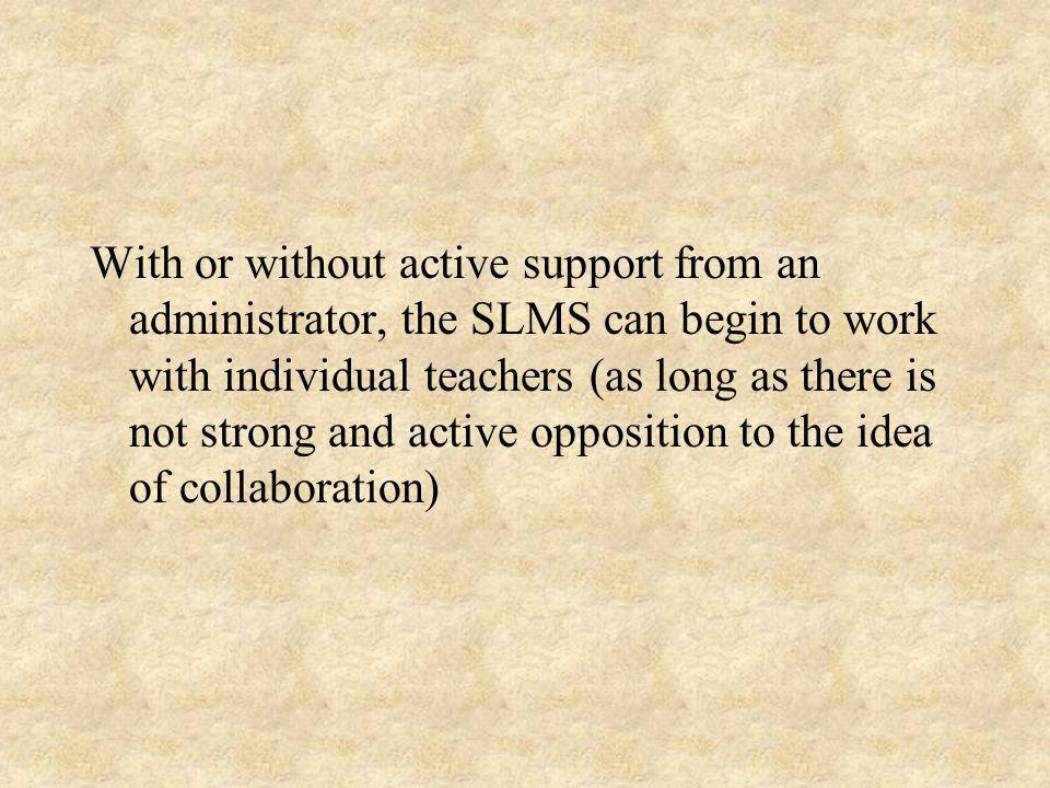 With or without active support from an administrator, the SLMS can begin to work with individual teachers (as long as there is not strong and active opposition to the idea of collaboration)