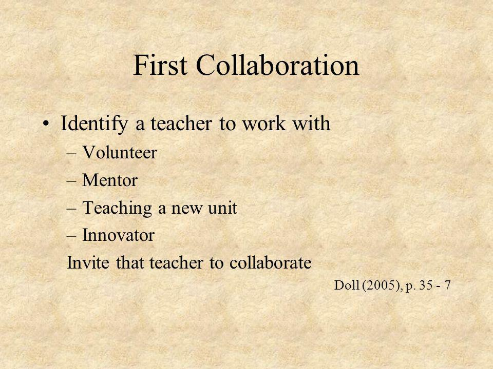 First Collaboration Identify a teacher to work with –Volunteer –Mentor –Teaching a new unit –Innovator Invite that teacher to collaborate Doll (2005),
