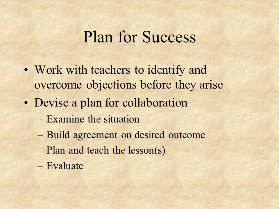 Plan for Success Work with teachers to identify and overcome objections before they arise Devise a plan for collaboration –Examine the situation –Build agreement on desired outcome –Plan and teach the lesson(s) –Evaluate