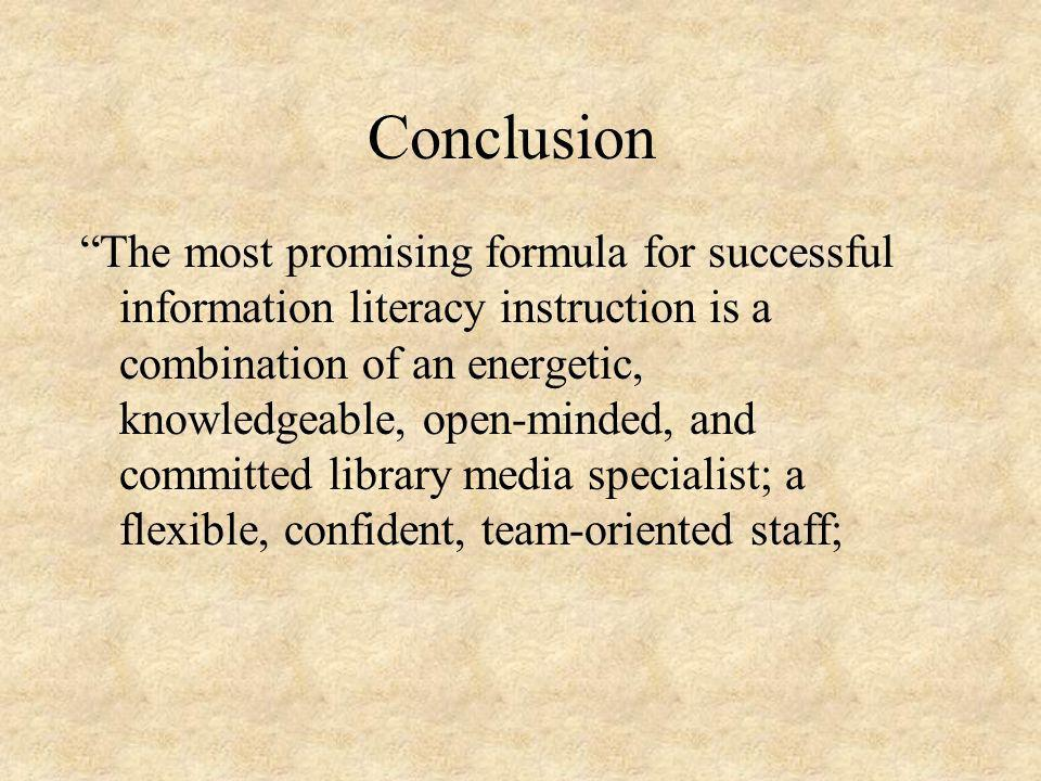 Conclusion The most promising formula for successful information literacy instruction is a combination of an energetic, knowledgeable, open-minded, and committed library media specialist; a flexible, confident, team-oriented staff;
