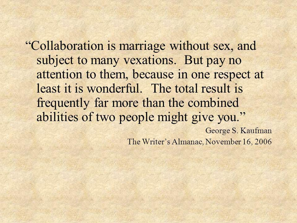 Collaboration is marriage without sex, and subject to many vexations. But pay no attention to them, because in one respect at least it is wonderful. T