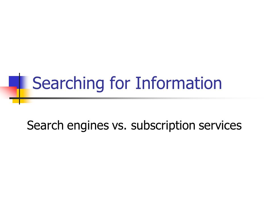 Searching for Information Search engines vs. subscription services