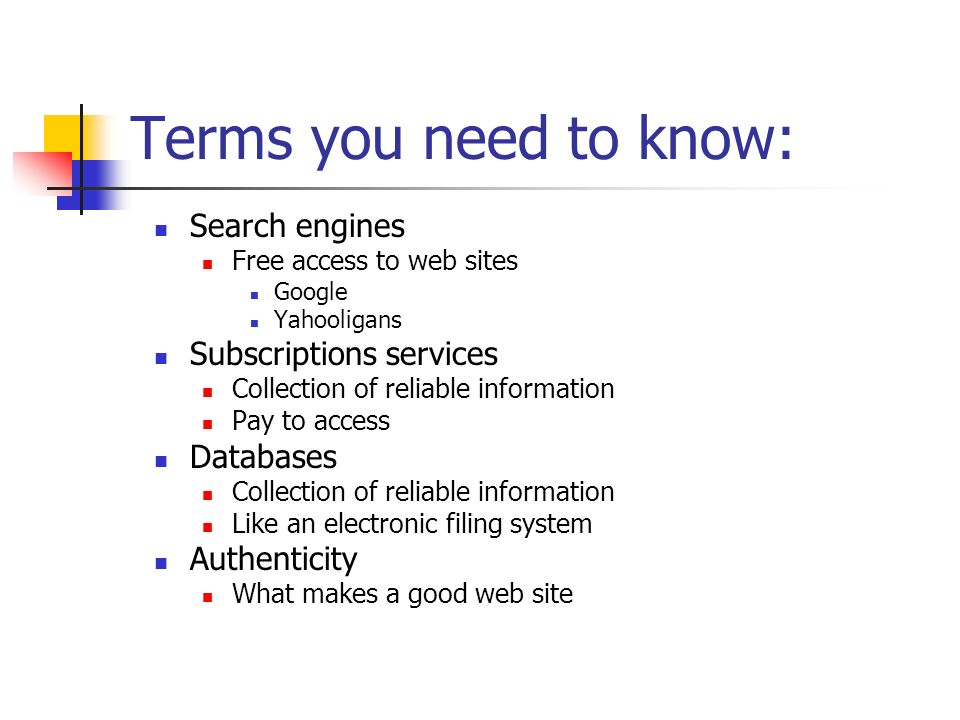 Terms you need to know: Search engines Free access to web sites Google Yahooligans Subscriptions services Collection of reliable information Pay to access Databases Collection of reliable information Like an electronic filing system Authenticity What makes a good web site