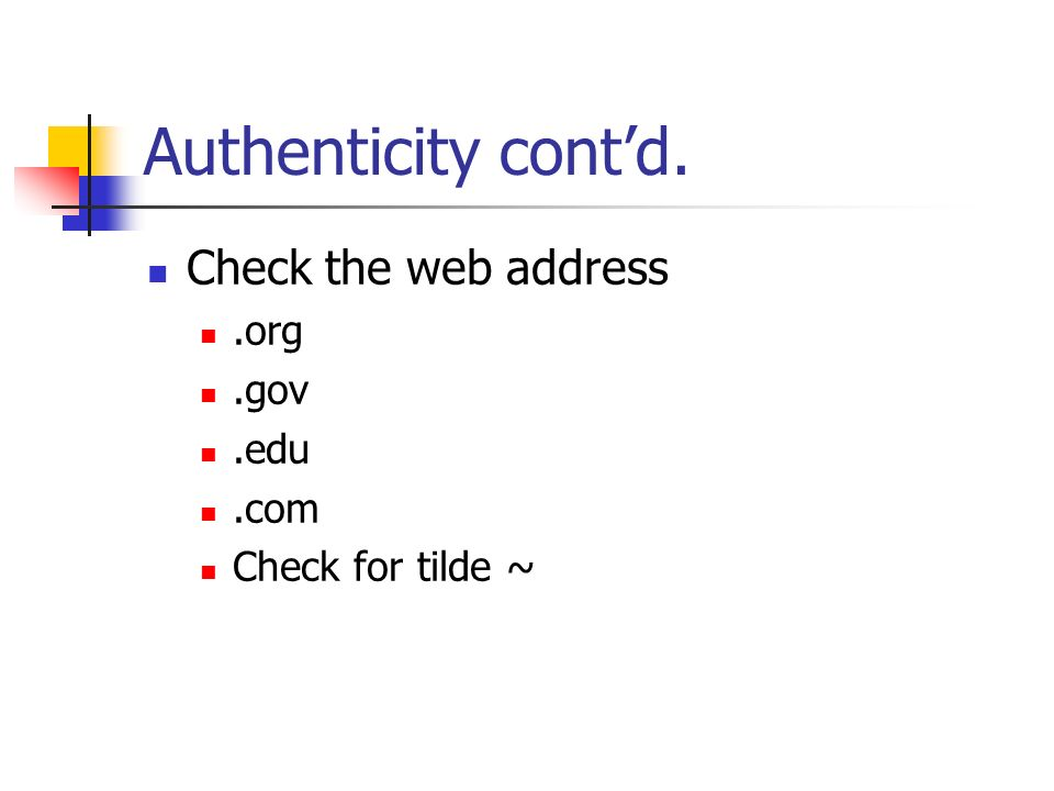 Authenticity contd. Check the web address.org.gov.edu.com Check for tilde ~