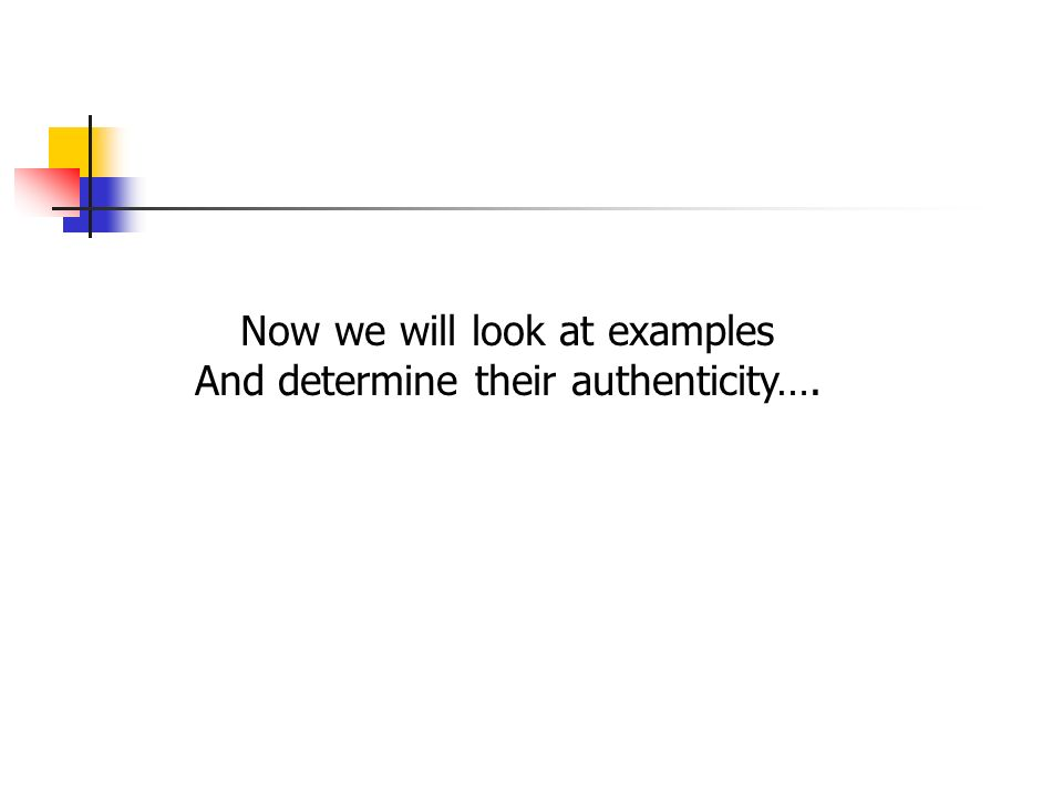 Now we will look at examples And determine their authenticity….