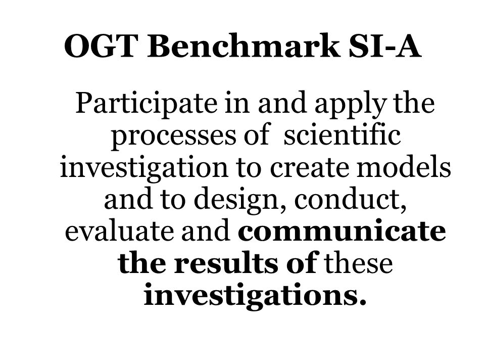 OGT Benchmark SI-A Participate in and apply the processes of scientific investigation to create models and to design, conduct, evaluate and communicate the results of these investigations.