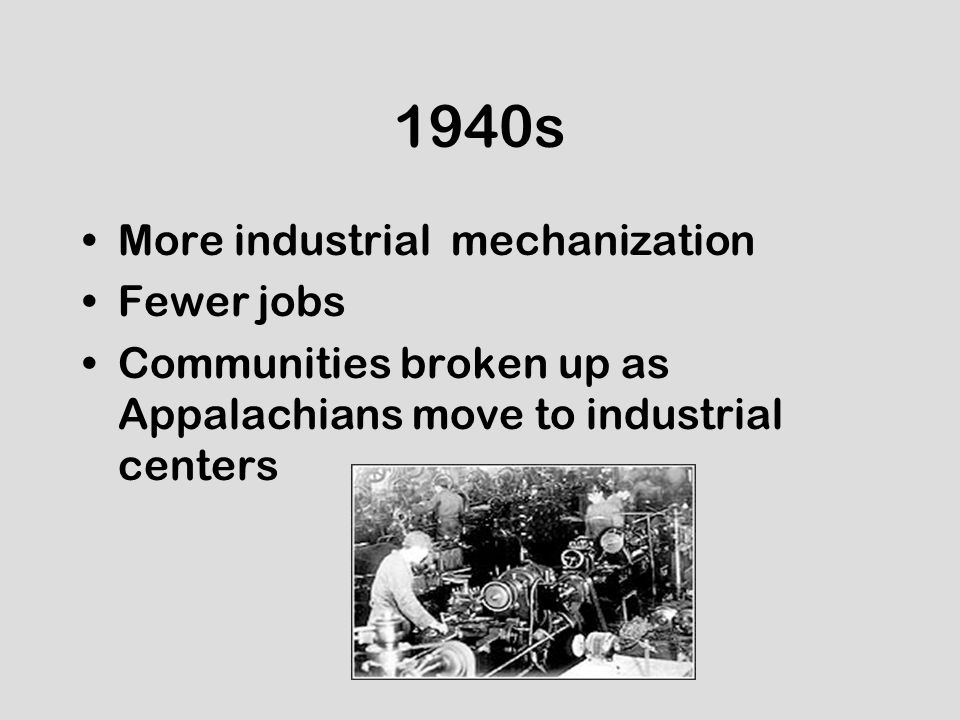 1940s More industrial mechanization Fewer jobs Communities broken up as Appalachians move to industrial centers