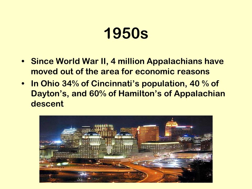 1950s Since World War II, 4 million Appalachians have moved out of the area for economic reasons In Ohio 34% of Cincinnatis population, 40 % of Dayton