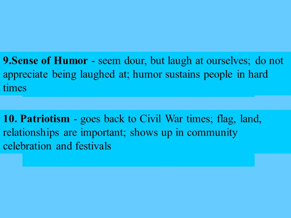 9.Sense of Humor - seem dour, but laugh at ourselves; do not appreciate being laughed at; humor sustains people in hard times 10. Patriotism - goes ba