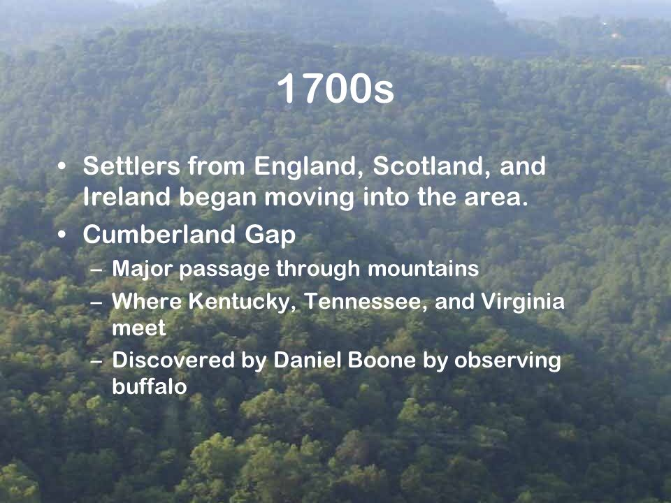1700s Settlers from England, Scotland, and Ireland began moving into the area. Cumberland Gap –Major passage through mountains –Where Kentucky, Tennes