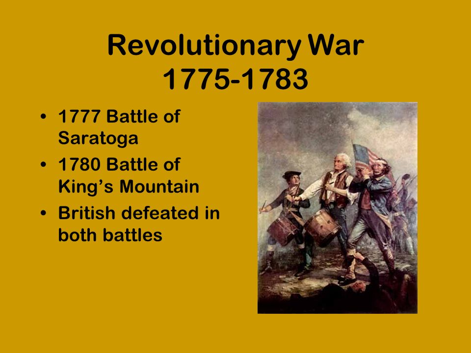 Revolutionary War 1775-1783 1777 Battle of Saratoga 1780 Battle of Kings Mountain British defeated in both battles