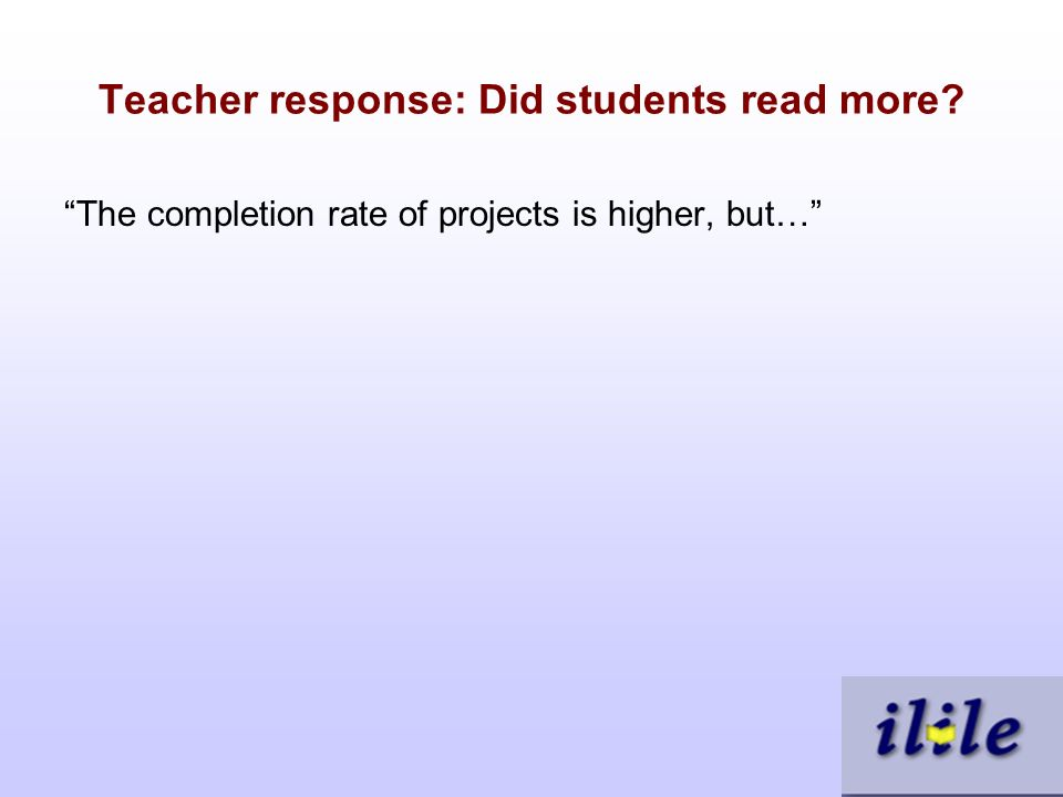 Teacher response: Did students read more The completion rate of projects is higher, but…