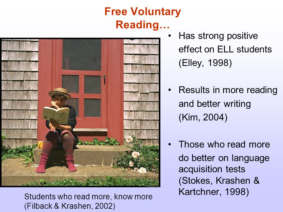 Free Voluntary Reading… Has strong positive effect on ELL students (Elley, 1998) Results in more reading and better writing (Kim, 2004) Those who read more do better on language acquisition tests (Stokes, Krashen & Kartchner, 1998) Students who read more, know more (Filback & Krashen, 2002)