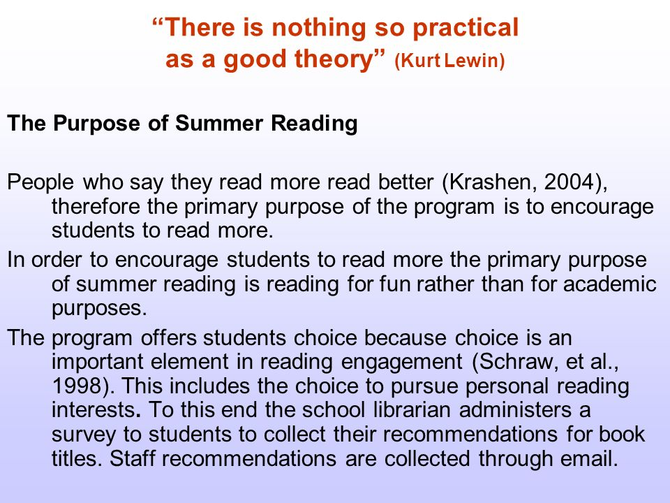 There is nothing so practical as a good theory (Kurt Lewin) The Purpose of Summer Reading People who say they read more read better (Krashen, 2004), therefore the primary purpose of the program is to encourage students to read more.