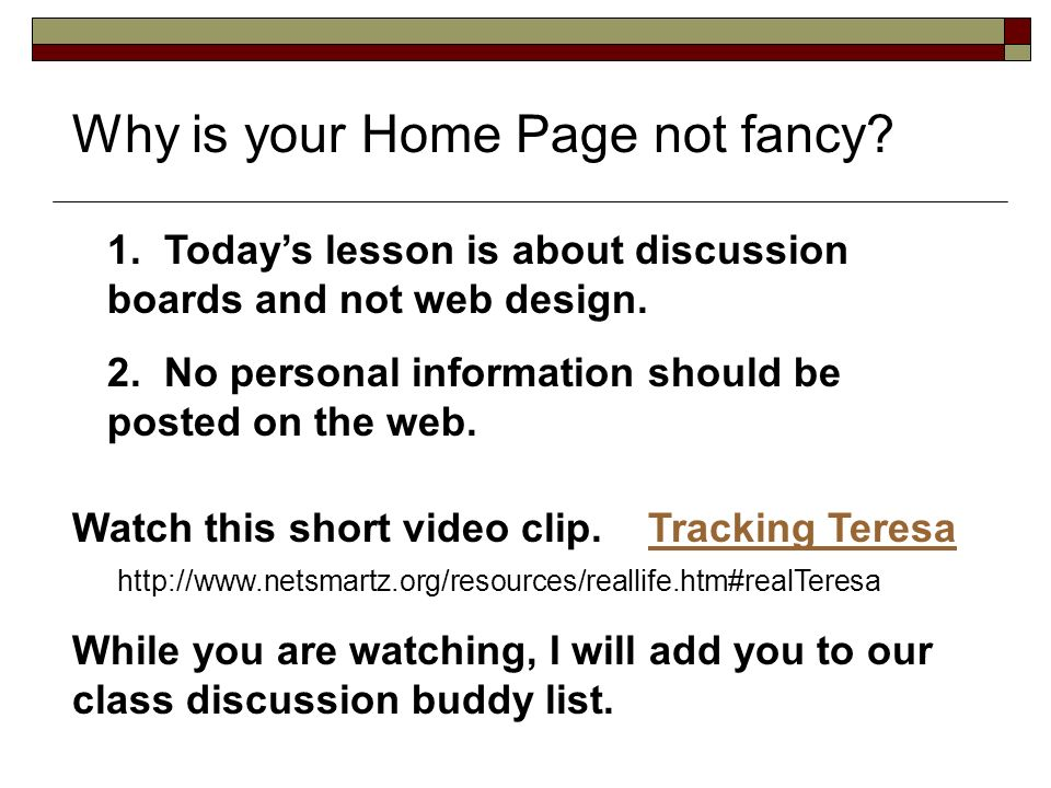 Why is your Home Page not fancy. 1. Todays lesson is about discussion boards and not web design.