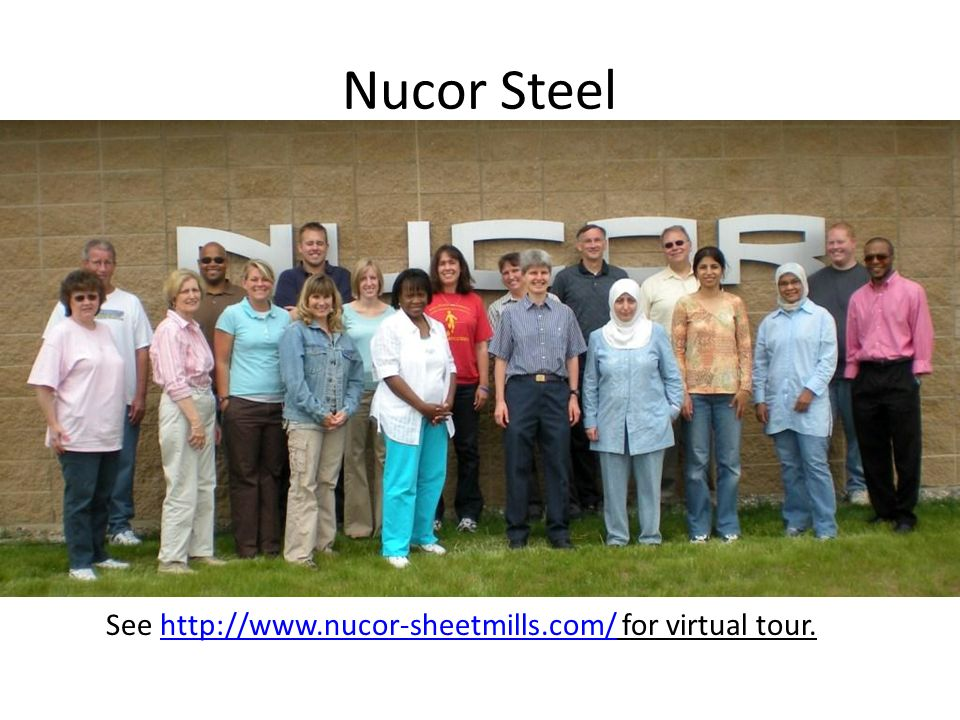 Nucor Steel See http://www.nucor-sheetmills.com/ for virtual tour.http://www.nucor-sheetmills.com/