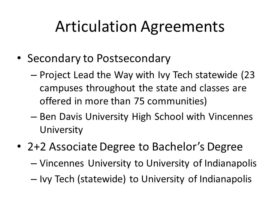 Articulation Agreements Secondary to Postsecondary – Project Lead the Way with Ivy Tech statewide (23 campuses throughout the state and classes are of