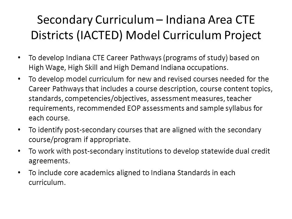 Secondary Curriculum – Indiana Area CTE Districts (IACTED) Model Curriculum Project To develop Indiana CTE Career Pathways (programs of study) based o