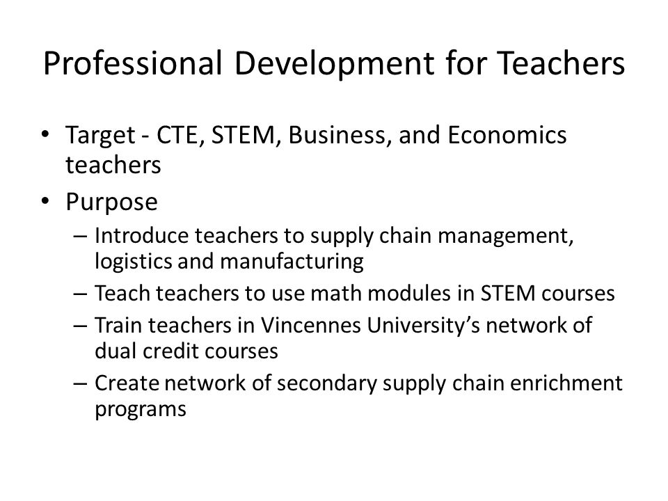 Professional Development for Teachers Target - CTE, STEM, Business, and Economics teachers Purpose – Introduce teachers to supply chain management, lo