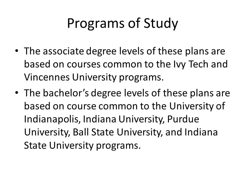Programs of Study The associate degree levels of these plans are based on courses common to the Ivy Tech and Vincennes University programs. The bachel