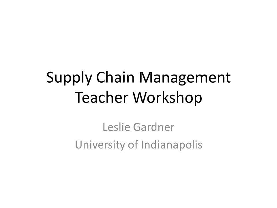 Supply Chain Management Teacher Workshop Leslie Gardner University of Indianapolis