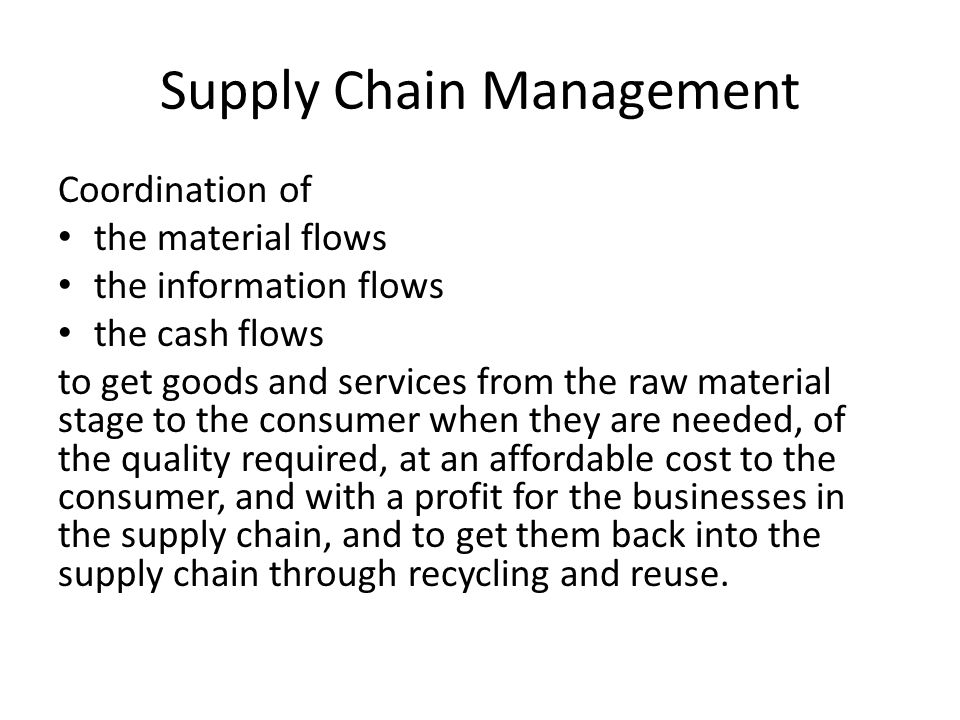Supply Chain Management Coordination of the material flows the information flows the cash flows to get goods and services from the raw material stage