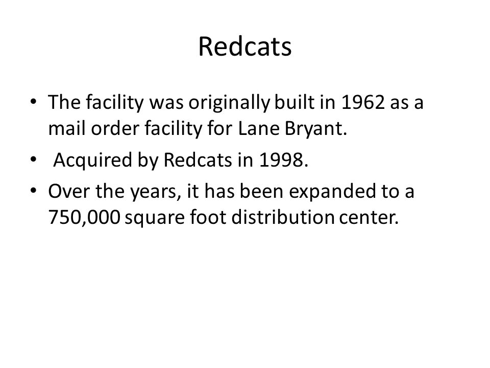 Redcats The facility was originally built in 1962 as a mail order facility for Lane Bryant. Acquired by Redcats in 1998. Over the years, it has been e