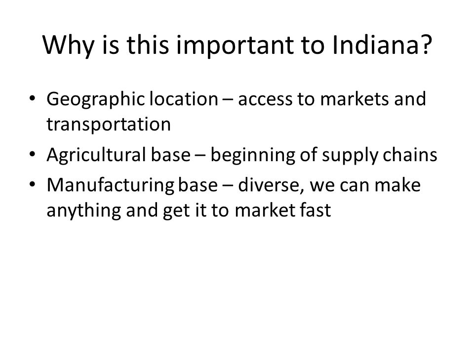 Why is this important to Indiana? Geographic location – access to markets and transportation Agricultural base – beginning of supply chains Manufactur